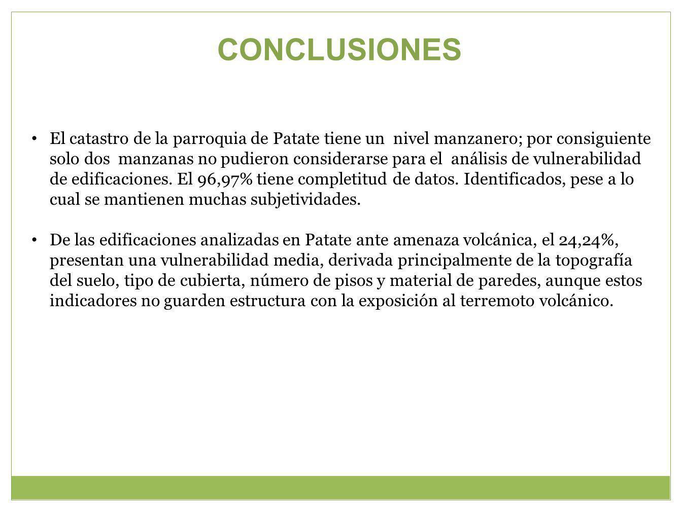 CONCLUSIONES El catastro de la parroquia de Patate tiene un nivel manzanero; por consiguiente solo dos manzanas no pudieron considerarse para el análisis de vulnerabilidad de edificaciones.