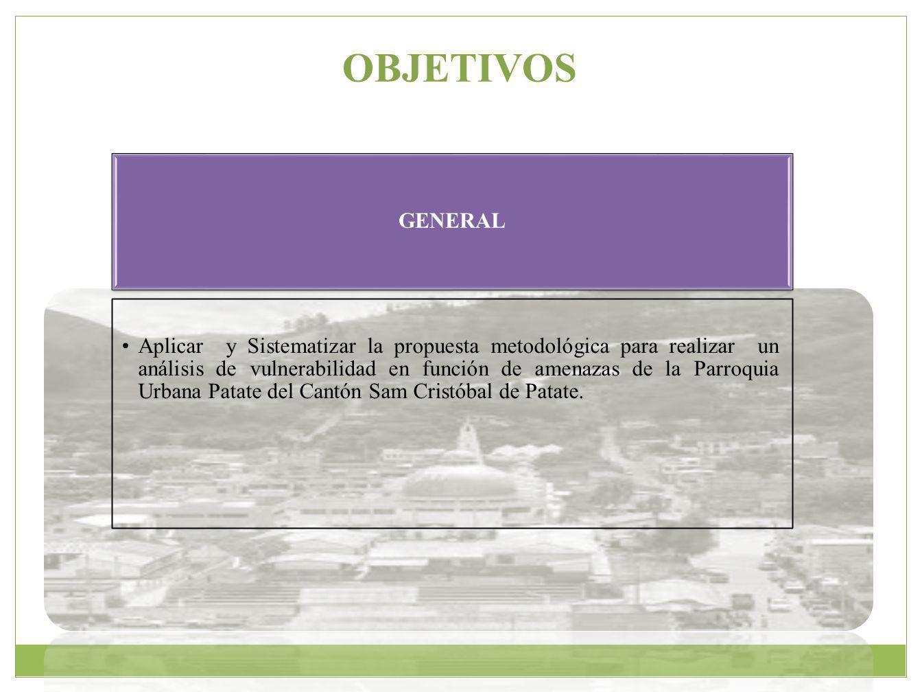 OBJETIVOS GENERAL Aplicar y Sistematizar la propuesta metodológica para realizar un análisis de vulnerabilidad en función de amenazas de la Parroquia Urbana Patate del Cantón Sam Cristóbal de Patate.