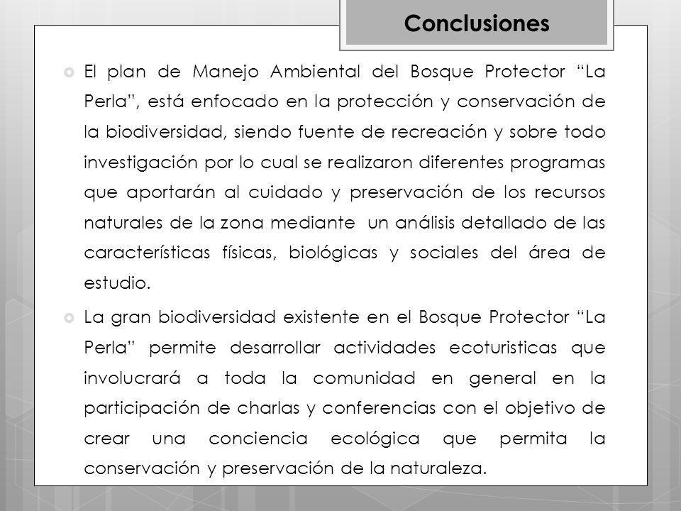 El plan de Manejo Ambiental del Bosque Protector La Perla, está enfocado en la protección y conservación de la biodiversidad, siendo fuente de recreación y sobre todo investigación por lo cual se realizaron diferentes programas que aportarán al cuidado y preservación de los recursos naturales de la zona mediante un análisis detallado de las características físicas, biológicas y sociales del área de estudio.