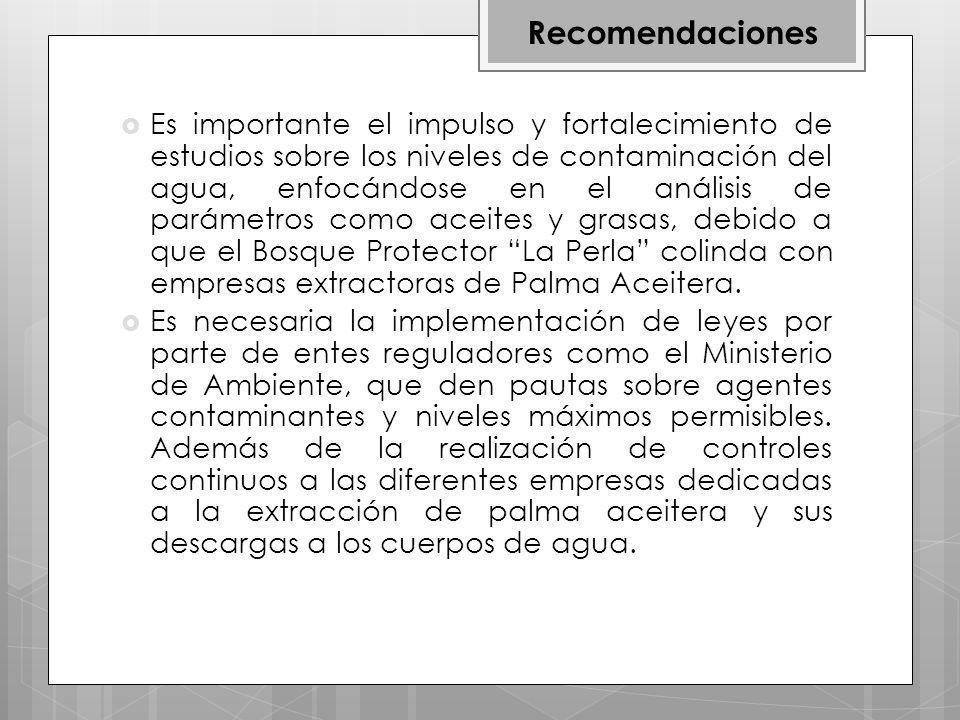 Es importante el impulso y fortalecimiento de estudios sobre los niveles de contaminación del agua, enfocándose en el análisis de parámetros como aceites y grasas, debido a que el Bosque Protector La Perla colinda con empresas extractoras de Palma Aceitera.