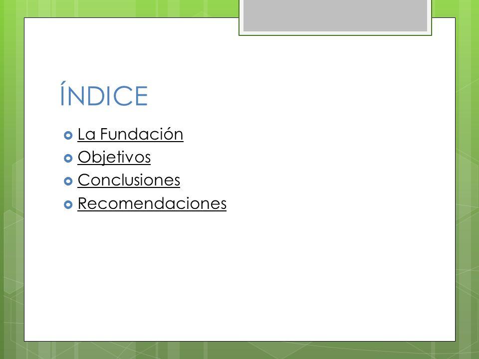 ÍNDICE La Fundación Objetivos Conclusiones Recomendaciones