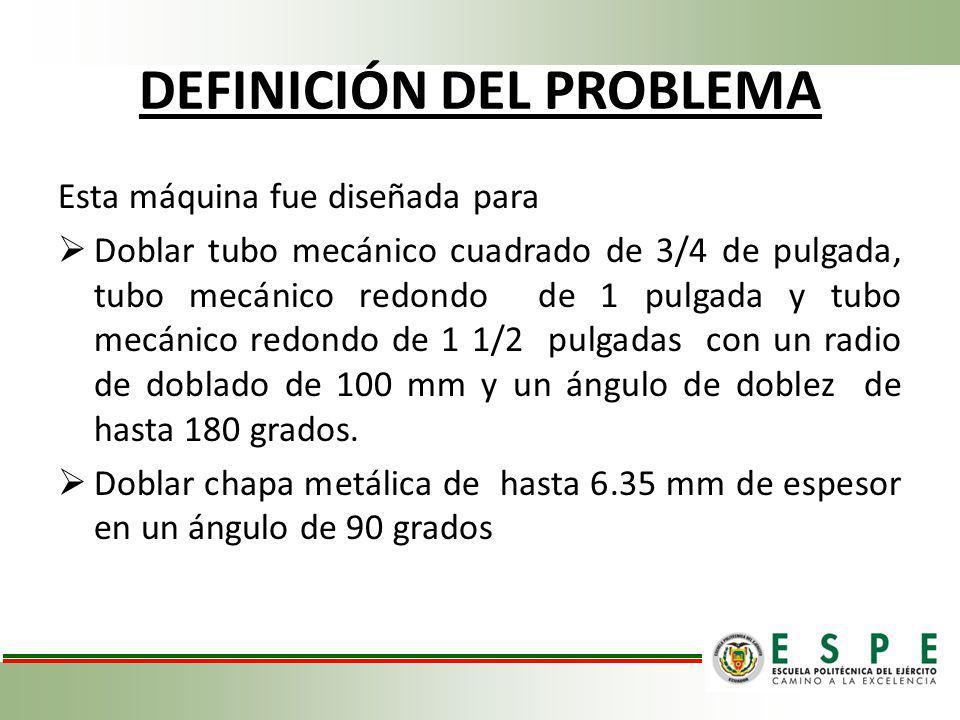 DEFINICIÓN DEL PROBLEMA Sin embargo al iniciarse el presente proyecto la máquina no estaba siendo utilizada pues varios de sus componentes se encontraban deteriorados, pero principalmente por 3 problemas importantes: EL SISTEMA DE CONFORMADO NO POSEÍA UNA PRECISIÓN APROPIADA NO EXISTÍA UN SISTEMA PARA CONTROL DE ÁNGULOS DE DOBLADO LOS TUBOS DOBLADOS PRESENTABAN DISTORCIONES EXCESIVAS