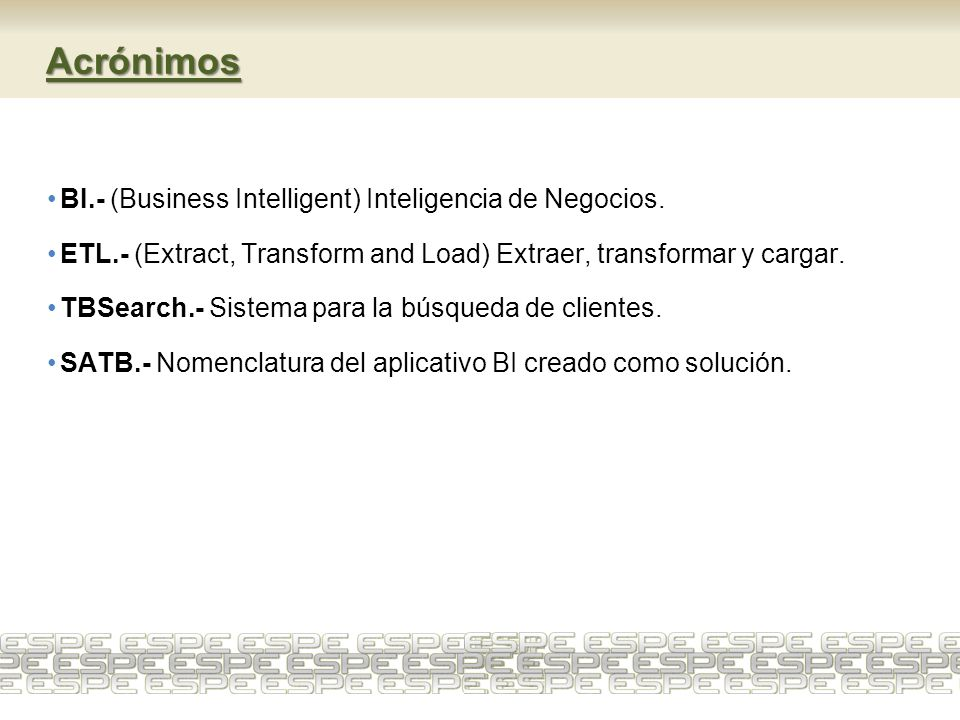 Acrónimos BI.- (Business Intelligent) Inteligencia de Negocios. ETL.- (Extract, Transform and Load) Extraer, transformar y cargar. TBSearch.- Sistema
