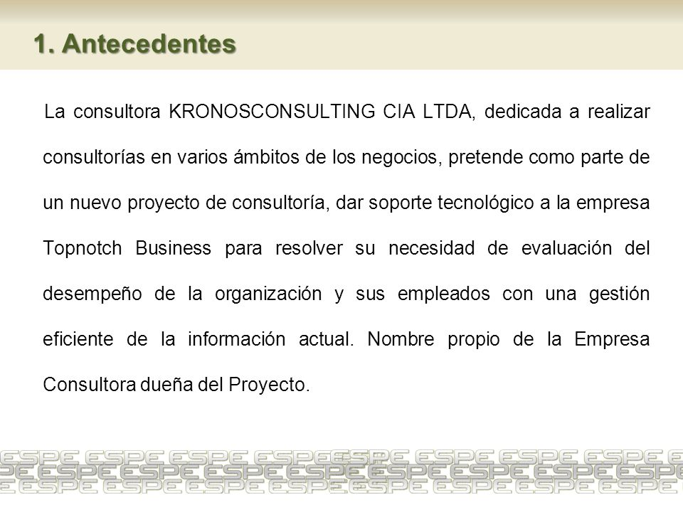 1. Antecedentes La consultora KRONOSCONSULTING CIA LTDA, dedicada a realizar consultorías en varios ámbitos de los negocios, pretende como parte de un