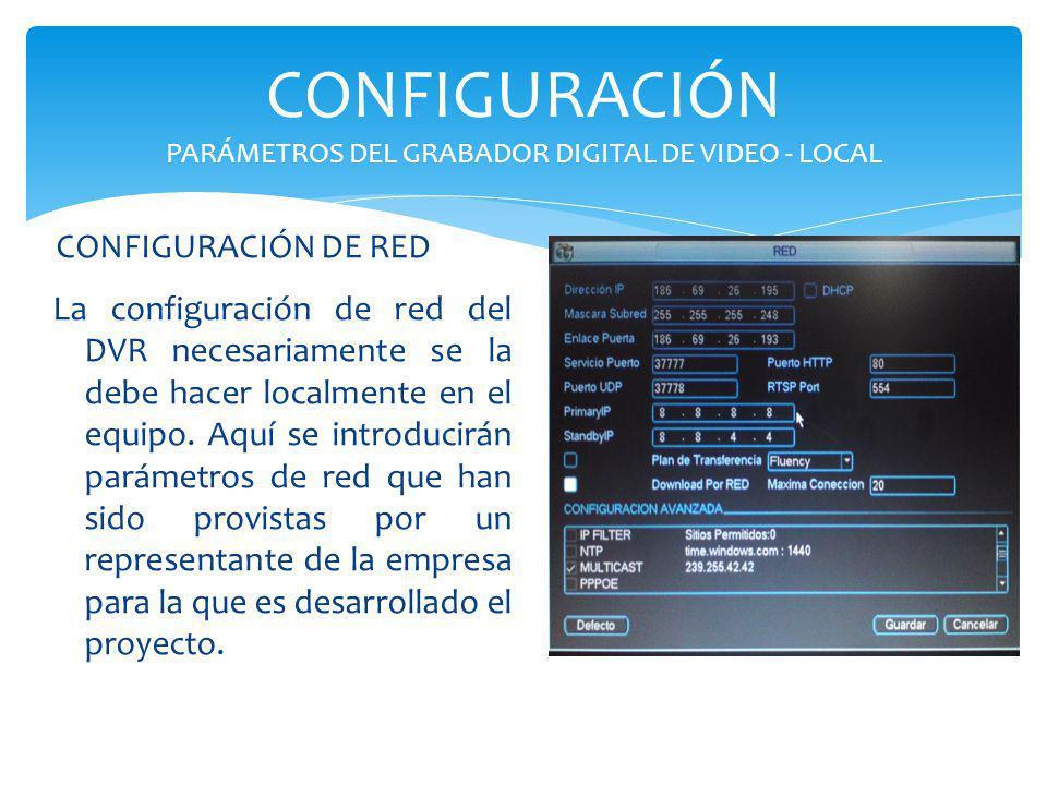 CONFIGURACIÓN PARÁMETROS DEL GRABADOR DIGITAL DE VIDEO - LOCAL La configuración de red del DVR necesariamente se la debe hacer localmente en el equipo