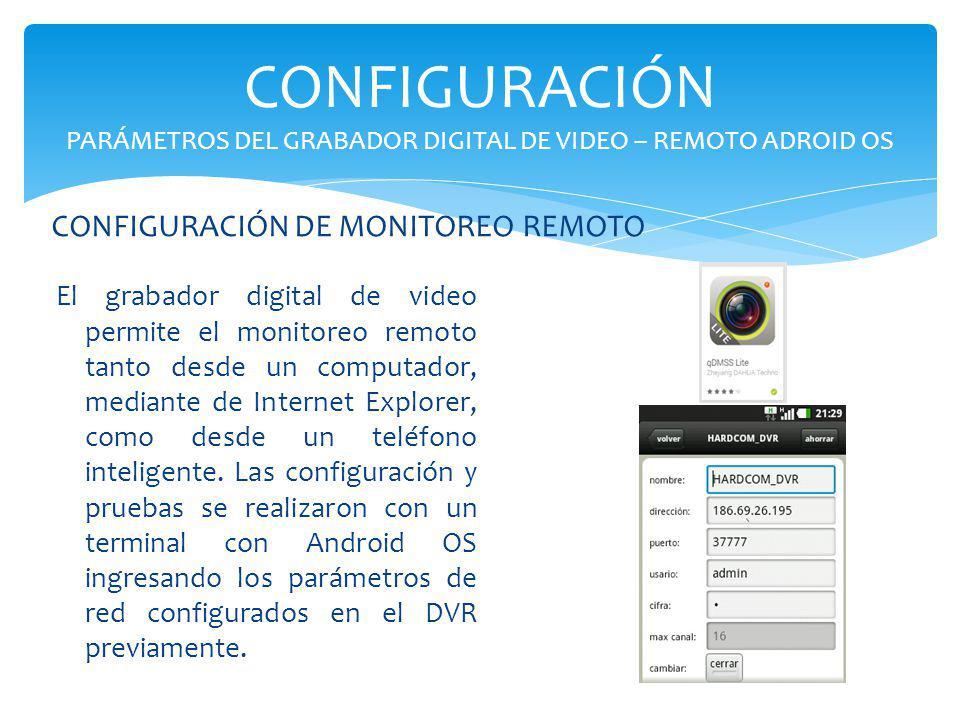 CONFIGURACIÓN PARÁMETROS DEL GRABADOR DIGITAL DE VIDEO – REMOTO ADROID OS El grabador digital de video permite el monitoreo remoto tanto desde un comp