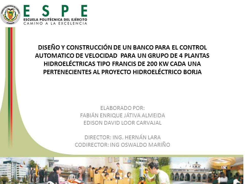 DISEÑO Y CONSTRUCCIÓN DE UN BANCO PARA EL CONTROL AUTOMATICO DE VELOCIDAD PARA UN GRUPO DE 4 PLANTAS HIDROELÉCTRICAS TIPO FRANCIS DE 200 KW CADA UNA PERTENECIENTES AL PROYECTO HIDROELÉCTRICO BORJA ELABORADO POR: FABIÁN ENRIQUE JÁTIVA ALMEIDA EDISON DAVID LOOR CARVAJAL DIRECTOR: ING.