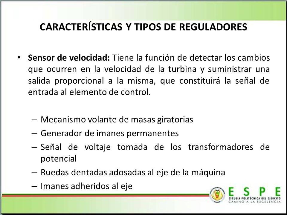 CARACTERÍSTICAS Y TIPOS DE REGULADORES Sensor de velocidad: Tiene la función de detectar los cambios que ocurren en la velocidad de la turbina y suministrar una salida proporcional a la misma, que constituirá la señal de entrada al elemento de control.