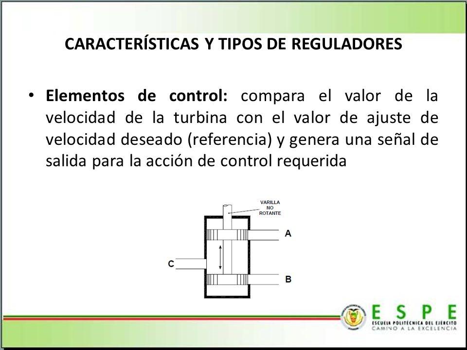 Elementos de control: compara el valor de la velocidad de la turbina con el valor de ajuste de velocidad deseado (referencia) y genera una señal de salida para la acción de control requerida CARACTERÍSTICAS Y TIPOS DE REGULADORES
