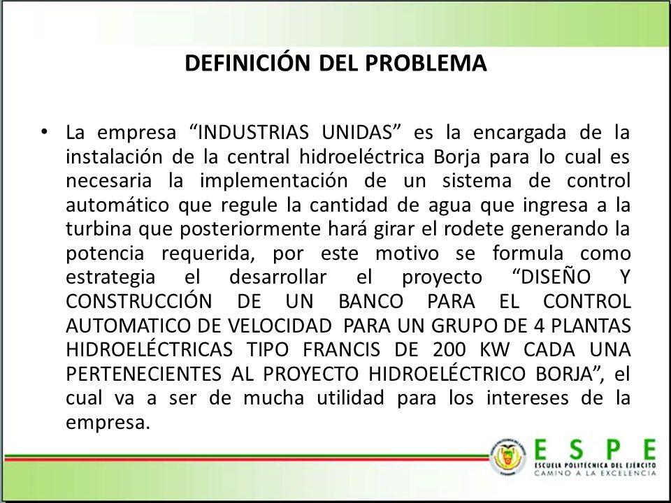 DEFINICIÓN DEL PROBLEMA La empresa INDUSTRIAS UNIDAS es la encargada de la instalación de la central hidroeléctrica Borja para lo cual es necesaria la implementación de un sistema de control automático que regule la cantidad de agua que ingresa a la turbina que posteriormente hará girar el rodete generando la potencia requerida, por este motivo se formula como estrategia el desarrollar el proyecto DISEÑO Y CONSTRUCCIÓN DE UN BANCO PARA EL CONTROL AUTOMATICO DE VELOCIDAD PARA UN GRUPO DE 4 PLANTAS HIDROELÉCTRICAS TIPO FRANCIS DE 200 KW CADA UNA PERTENECIENTES AL PROYECTO HIDROELÉCTRICO BORJA, el cual va a ser de mucha utilidad para los intereses de la empresa.