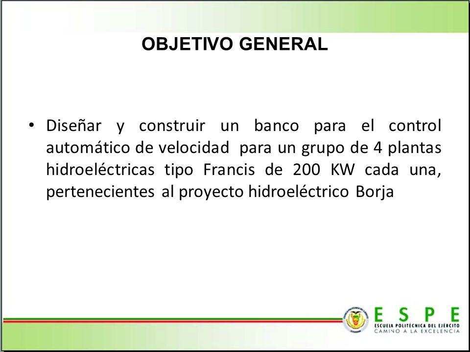 OBJETIVO GENERAL Diseñar y construir un banco para el control automático de velocidad para un grupo de 4 plantas hidroeléctricas tipo Francis de 200 KW cada una, pertenecientes al proyecto hidroeléctrico Borja