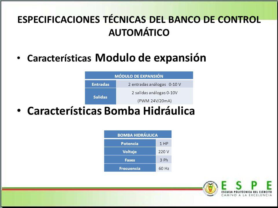 Características Modulo de expansión Características Bomba Hidráulica ESPECIFICACIONES TÉCNICAS DEL BANCO DE CONTROL AUTOMÁTICO MÓDULO DE EXPANSIÓN Entradas2 entradas análogas 0-10 V Salidas 2 salidas análogas 0-10V (PWM 24V/20mA) BOMBA HIDRÁULICA Potencia1 HP Voltaje220 V Fases3 Ph Frecuencia60 Hz