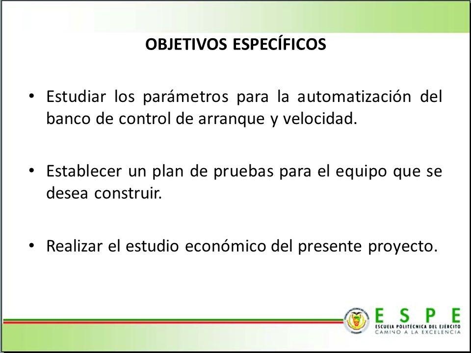 OBJETIVOS ESPECÍFICOS Estudiar los parámetros para la automatización del banco de control de arranque y velocidad.