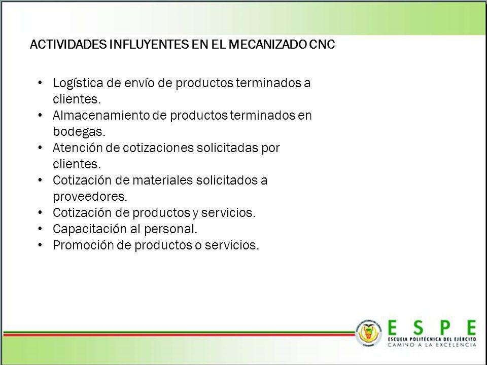 ACTIVIDADES INFLUYENTES EN EL MECANIZADO CNC Logística de envío de productos terminados a clientes. Almacenamiento de productos terminados en bodegas.