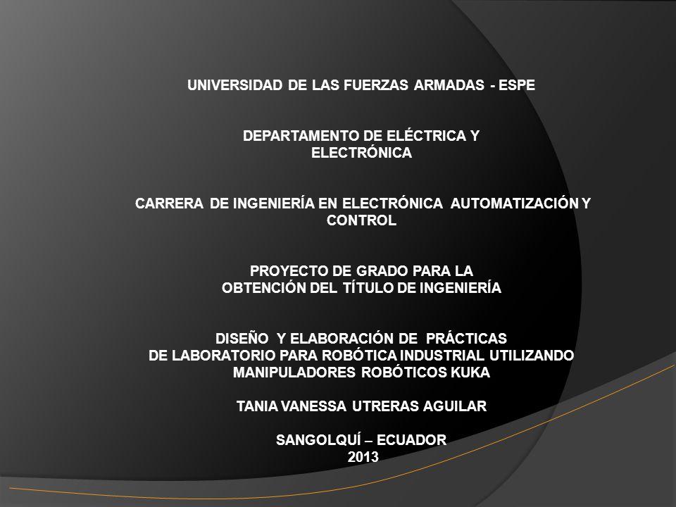 UNIVERSIDAD DE LAS FUERZAS ARMADAS - ESPE DEPARTAMENTO DE ELÉCTRICA Y ELECTRÓNICA CARRERA DE INGENIERÍA EN ELECTRÓNICA AUTOMATIZACIÓN Y CONTROL PROYECTO DE GRADO PARA LA OBTENCIÓN DEL TÍTULO DE INGENIERÍA DISEÑO Y ELABORACIÓN DE PRÁCTICAS DE LABORATORIO PARA ROBÓTICA INDUSTRIAL UTILIZANDO MANIPULADORES ROBÓTICOS KUKA TANIA VANESSA UTRERAS AGUILAR SANGOLQUÍ – ECUADOR 2013