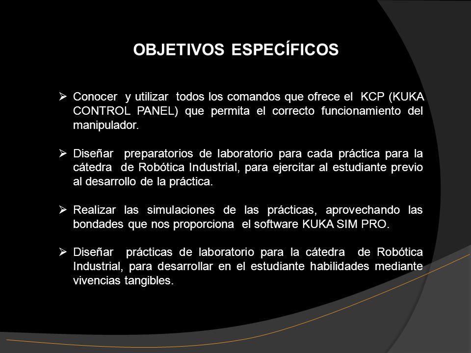 OBJETIVOS ESPECÍFICOS Conocer y utilizar todos los comandos que ofrece el KCP (KUKA CONTROL PANEL) que permita el correcto funcionamiento del manipulador.