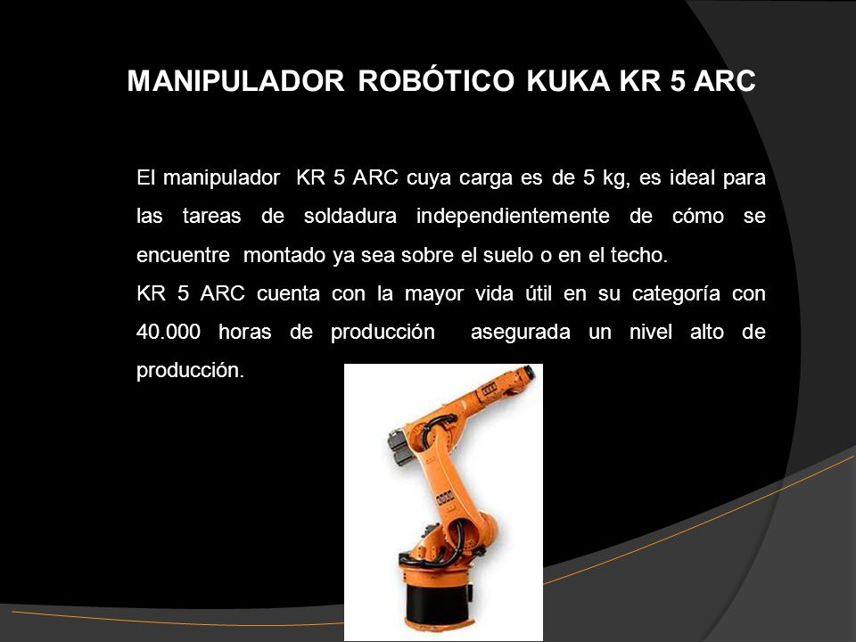 MANIPULADOR ROBÓTICO KUKA KR 5 ARC El manipulador KR 5 ARC cuya carga es de 5 kg, es ideal para las tareas de soldadura independientemente de cómo se encuentre montado ya sea sobre el suelo o en el techo.