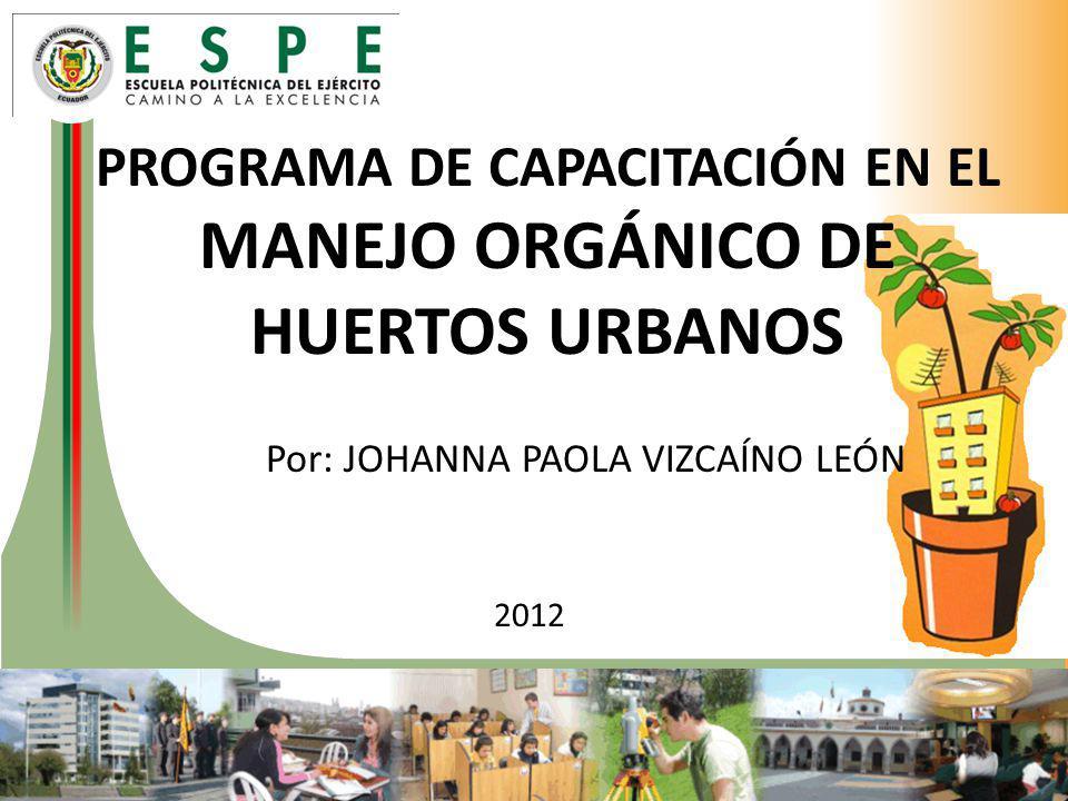 PROGRAMA DE CAPACITACIÓN EN EL MANEJO ORGÁNICO DE HUERTOS URBANOS Por: JOHANNA PAOLA VIZCAÍNO LEÓN 2012