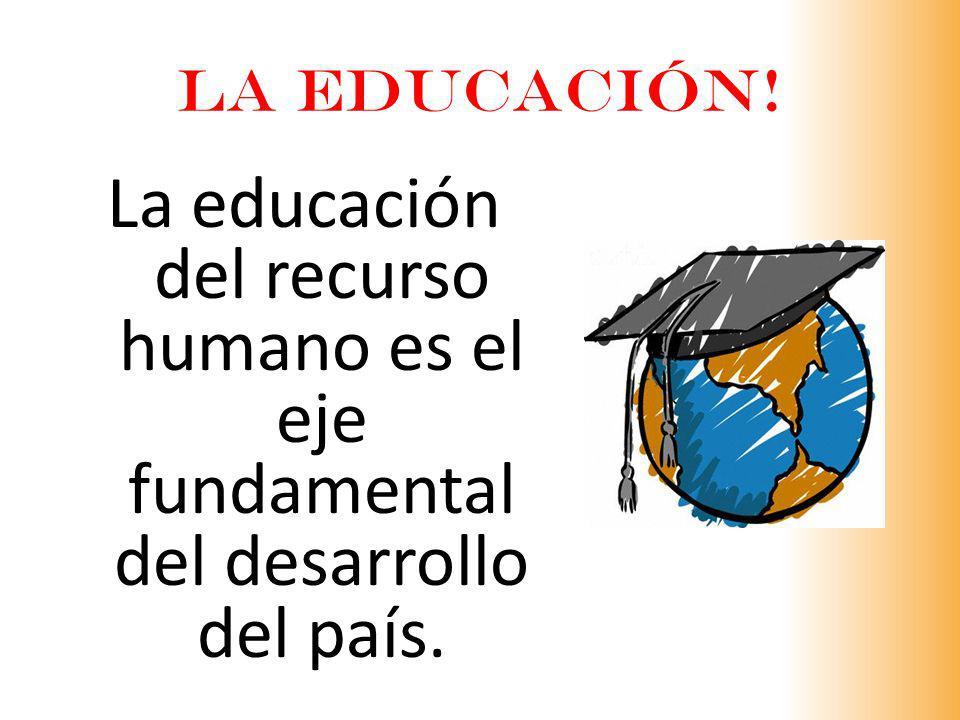 La educación del recurso humano es el eje fundamental del desarrollo del país. LA EDUCACIÓN!