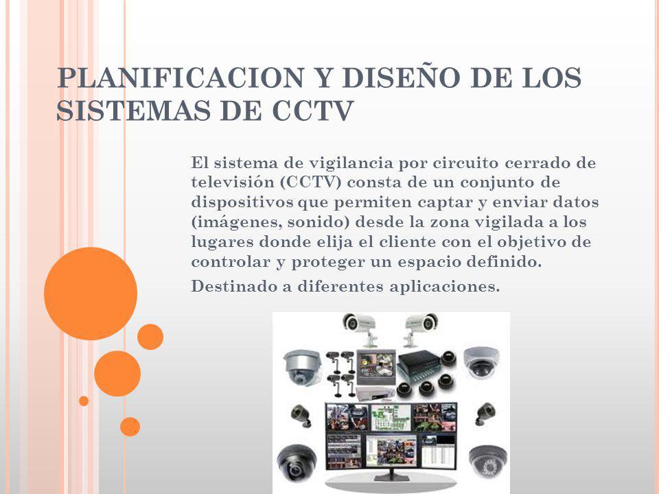 PLANIFICACION Y DISEÑO DE LOS SISTEMAS DE CCTV El sistema de vigilancia por circuito cerrado de televisión (CCTV) consta de un conjunto de dispositivo