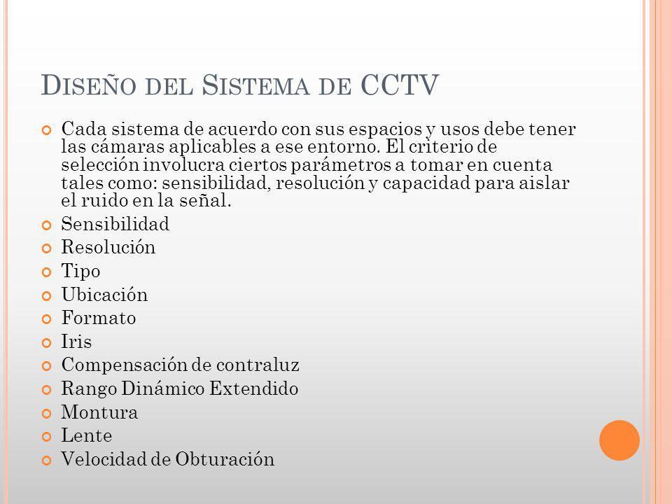 D ISEÑO DEL S ISTEMA DE CCTV Cada sistema de acuerdo con sus espacios y usos debe tener las cámaras aplicables a ese entorno. El criterio de selección