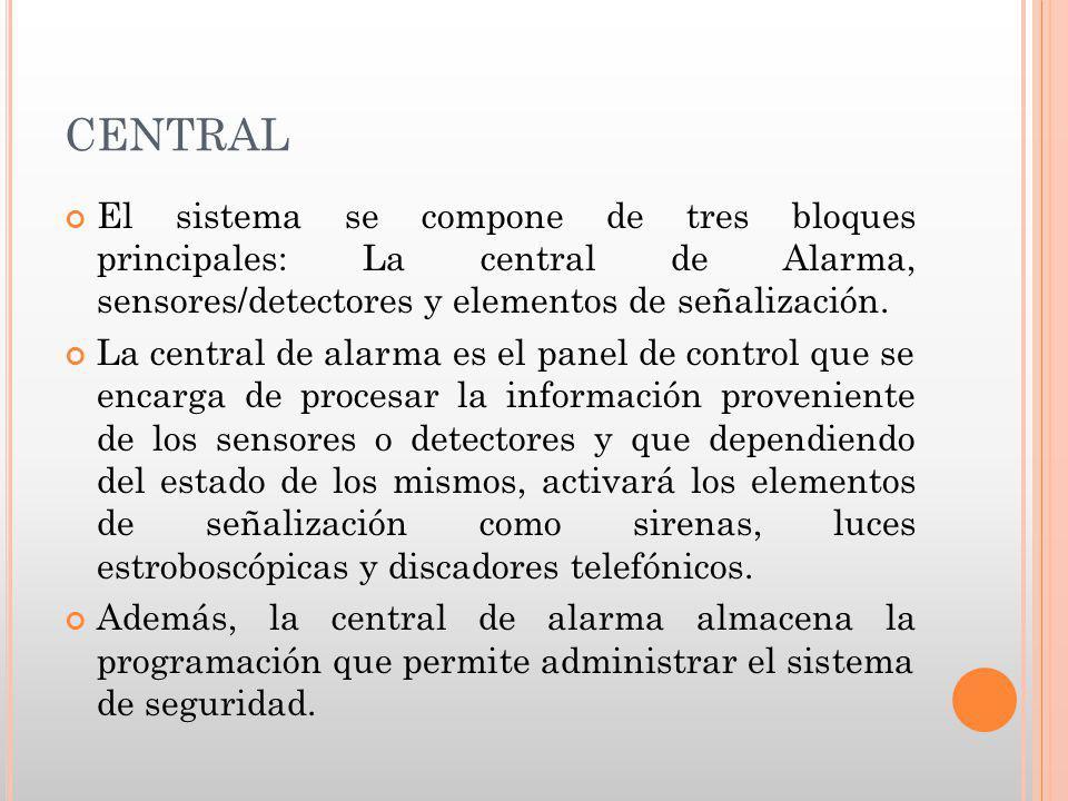 CENTRAL El sistema se compone de tres bloques principales: La central de Alarma, sensores/detectores y elementos de señalización. La central de alarma