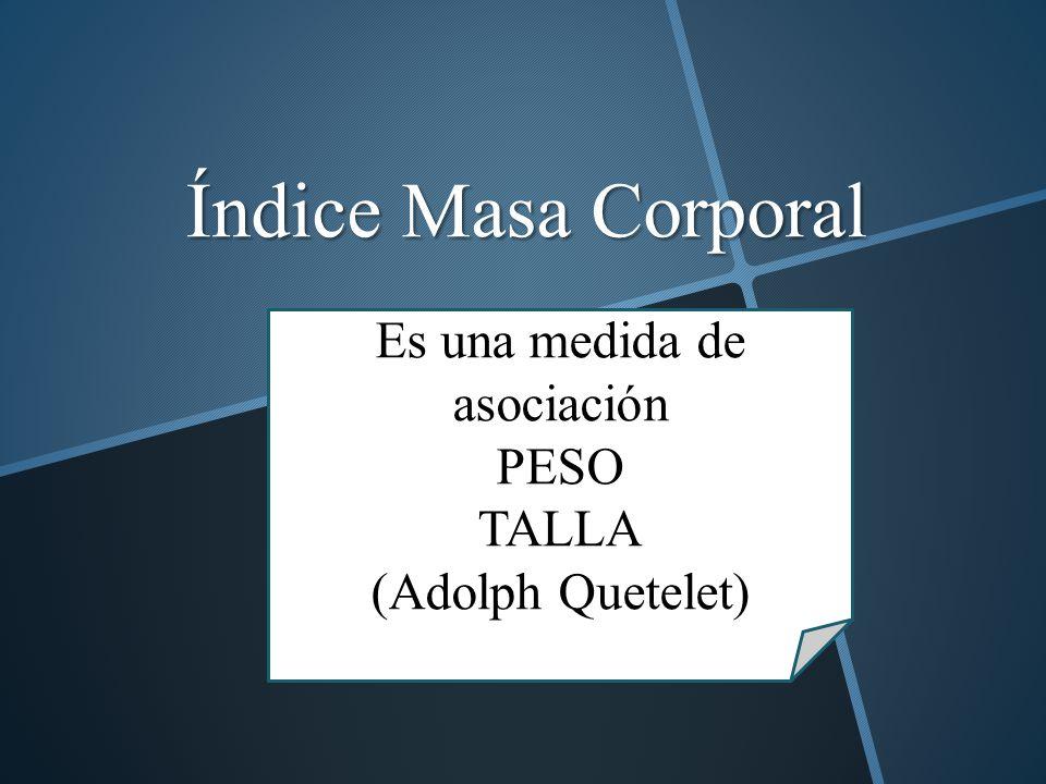 Índice Masa Corporal Es una medida de asociación PESO TALLA (Adolph Quetelet)