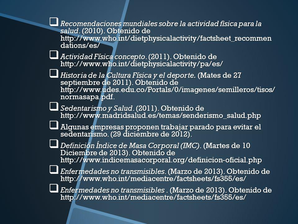 Recomendaciones mundiales sobre la actividad fìsica para la salud. (2010). Obtenido de http://www.who.int/dietphysicalactivity/factsheet_recommen dati