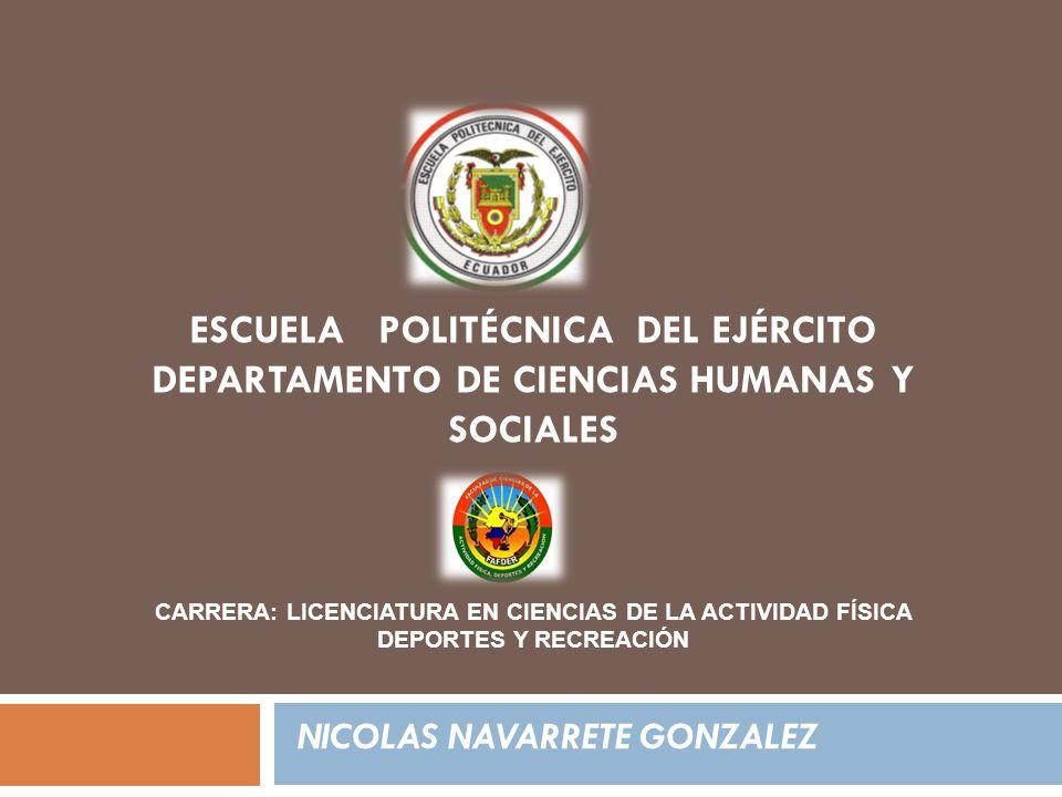 ESCUELA POLITÉCNICA DEL EJÉRCITO DEPARTAMENTO DE CIENCIAS HUMANAS Y SOCIALES NICOLAS NAVARRETE GONZALEZ CARRERA: LICENCIATURA EN CIENCIAS DE LA ACTIVIDAD FÍSICA DEPORTES Y RECREACIÓN