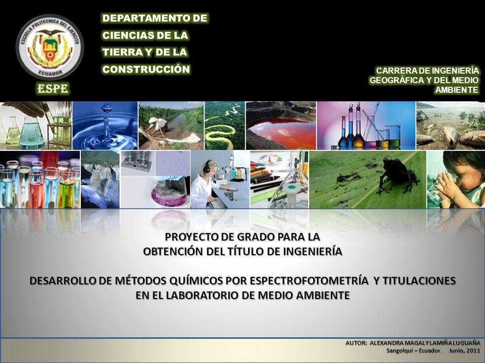 PROYECTO DE GRADO PARA LA OBTENCIÓN DEL TÍTULO DE INGENIERÍA DESARROLLO DE MÉTODOS QUÍMICOS POR ESPECTROFOTOMETRÍA Y TITULACIONES EN EL LABORATORIO DE MEDIO AMBIENTE AUTOR: ALEXANDRA MAGALY LAMIÑA LUGUAÑA Sangolquí – Ecuador.