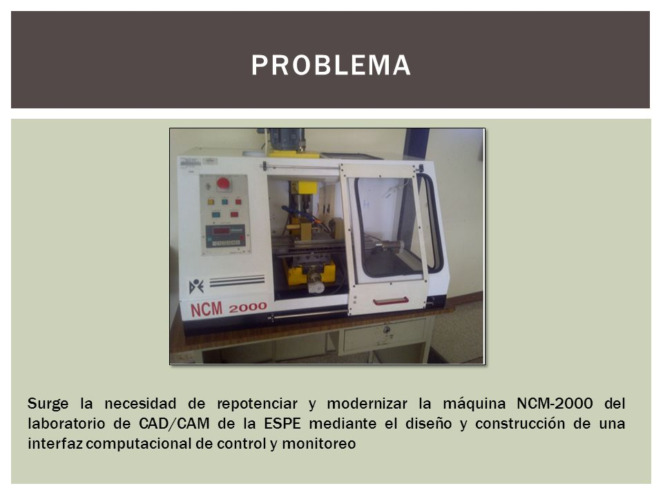 PROBLEMA Surge la necesidad de repotenciar y modernizar la máquina NCM-2000 del laboratorio de CAD/CAM de la ESPE mediante el diseño y construcción de