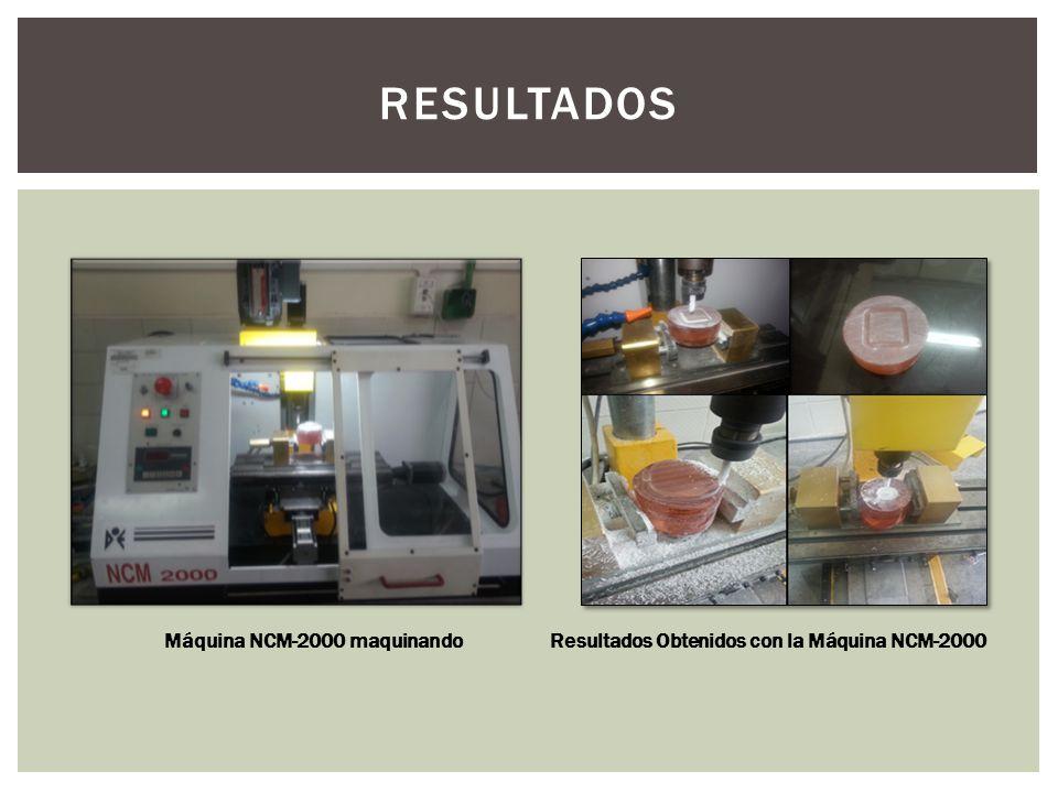 RESULTADOS Resultados Obtenidos con la Máquina NCM-2000 Máquina NCM-2000 maquinando