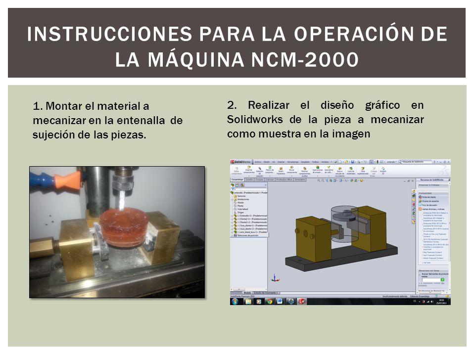 INSTRUCCIONES PARA LA OPERACIÓN DE LA MÁQUINA NCM-2000 1. Montar el material a mecanizar en la entenalla de sujeción de las piezas. 2. Realizar el dis