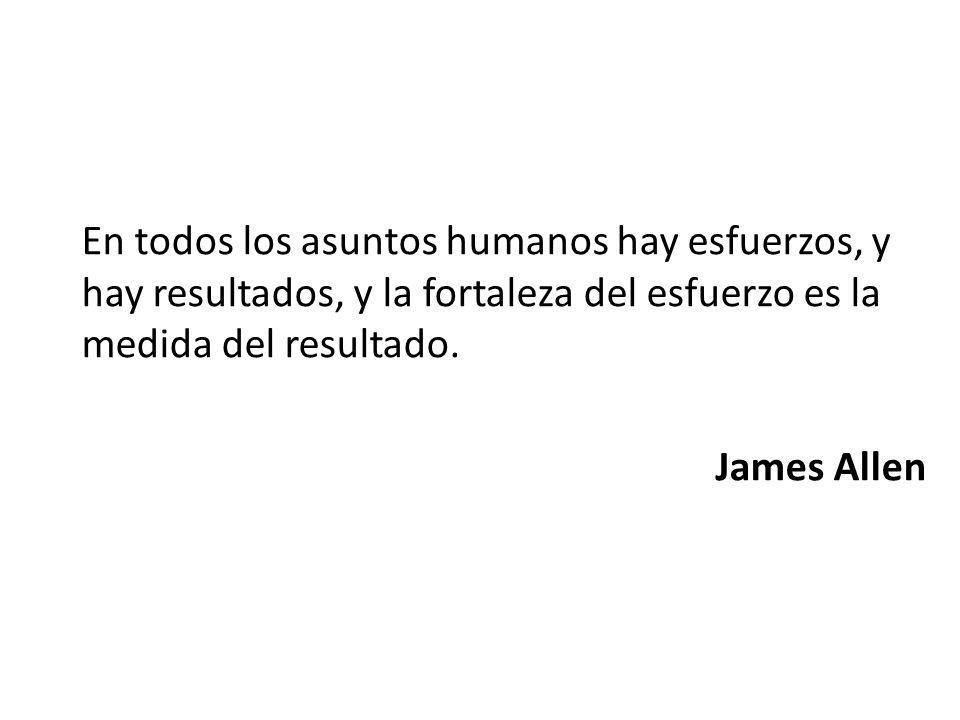 En todos los asuntos humanos hay esfuerzos, y hay resultados, y la fortaleza del esfuerzo es la medida del resultado. James Allen