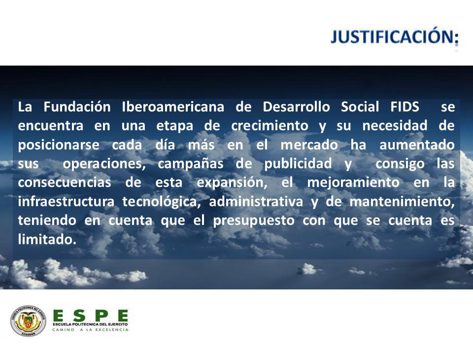 La Fundación Iberoamericana de Desarrollo Social FIDS se encuentra en una etapa de crecimiento y su necesidad de posicionarse cada día más en el mercado ha aumentado sus operaciones, campañas de publicidad y consigo las consecuencias de esta expansión, el mejoramiento en la infraestructura tecnológica, administrativa y de mantenimiento, teniendo en cuenta que el presupuesto con que se cuenta es limitado.