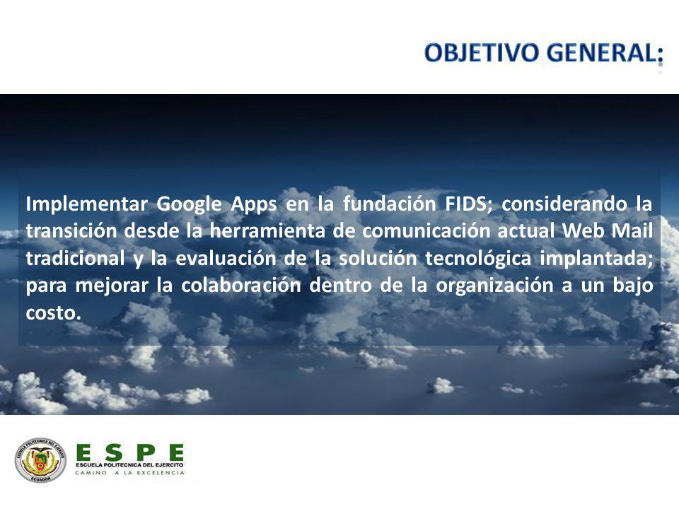 Implementar Google Apps en la fundación FIDS; considerando la transición desde la herramienta de comunicación actual Web Mail tradicional y la evaluación de la solución tecnológica implantada; para mejorar la colaboración dentro de la organización a un bajo costo.
