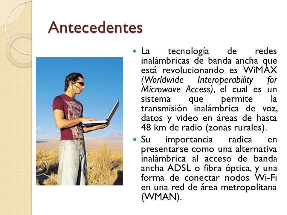 Antecedentes La tecnología de redes inalámbricas de banda ancha que está revolucionando es WiMAX (Worldwide Interoperability for Microwave Access), el