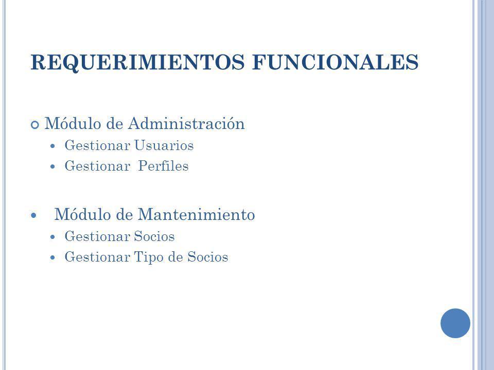 REQUERIMIENTOS FUNCIONALES Módulo de Administración Gestionar Usuarios Gestionar Perfiles Módulo de Mantenimiento Gestionar Socios Gestionar Tipo de S