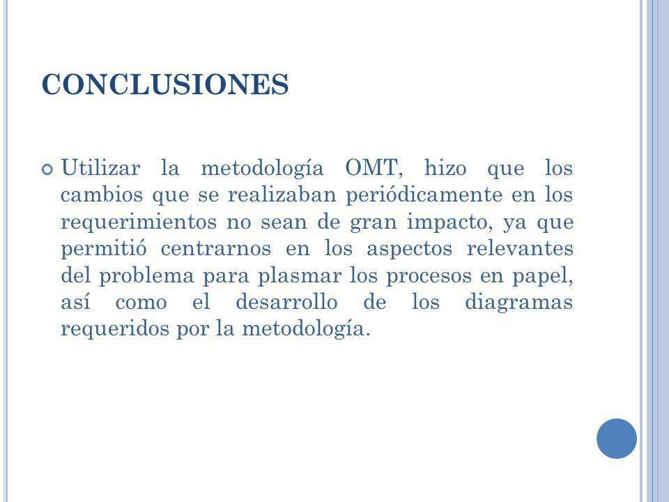 CONCLUSIONES Utilizar la metodología OMT, hizo que los cambios que se realizaban periódicamente en los requerimientos no sean de gran impacto, ya que