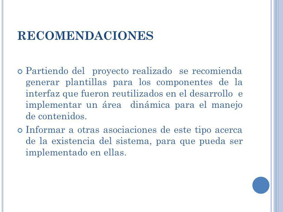 RECOMENDACIONES Partiendo del proyecto realizado se recomienda generar plantillas para los componentes de la interfaz que fueron reutilizados en el de