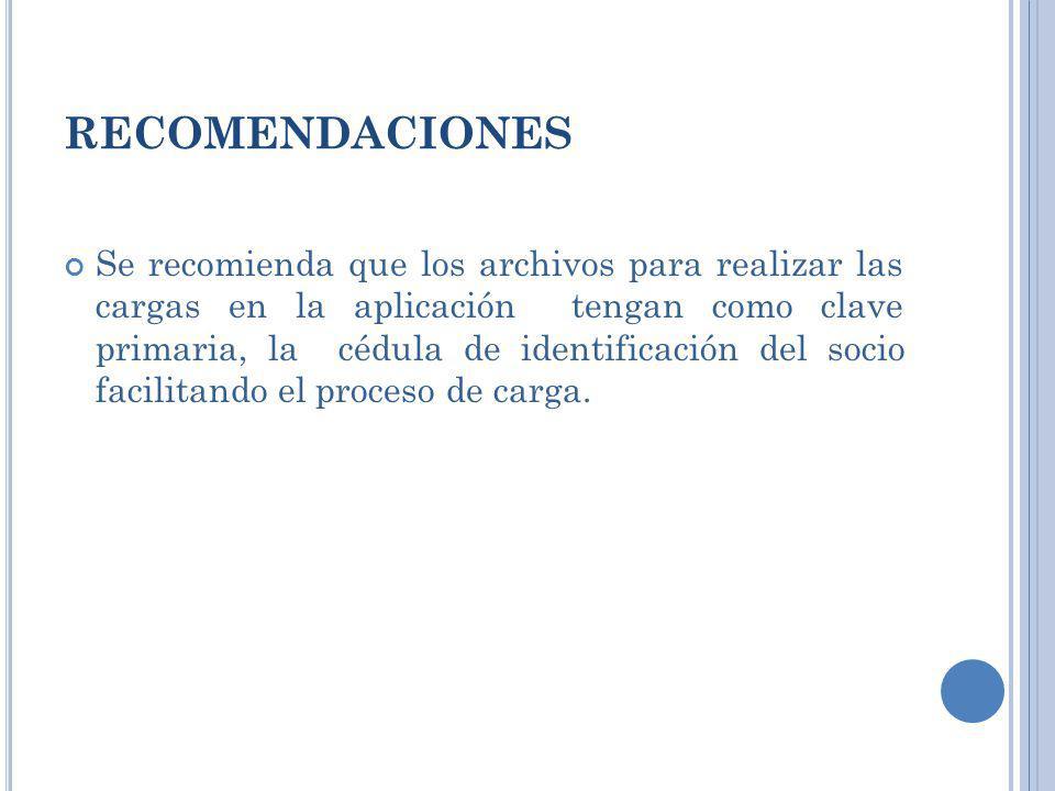 RECOMENDACIONES Se recomienda que los archivos para realizar las cargas en la aplicación tengan como clave primaria, la cédula de identificación del s
