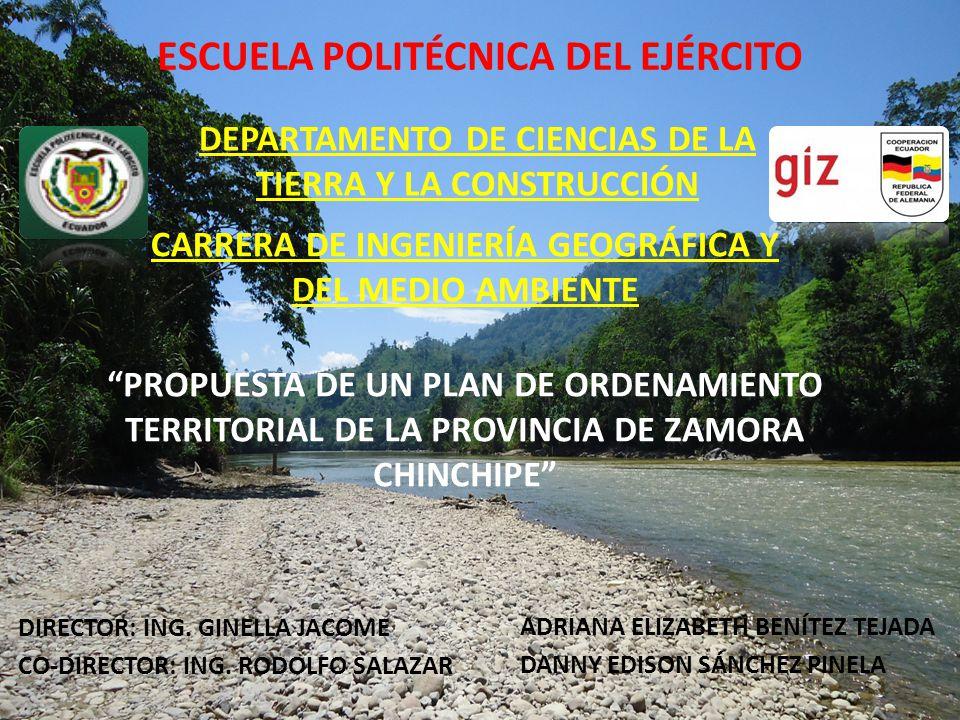 ESCUELA POLITÉCNICA DEL EJÉRCITO DEPARTAMENTO DE CIENCIAS DE LA TIERRA Y LA CONSTRUCCIÓN CARRERA DE INGENIERÍA GEOGRÁFICA Y DEL MEDIO AMBIENTE PROPUESTA DE UN PLAN DE ORDENAMIENTO TERRITORIAL DE LA PROVINCIA DE ZAMORA CHINCHIPE DIRECTOR: ING.