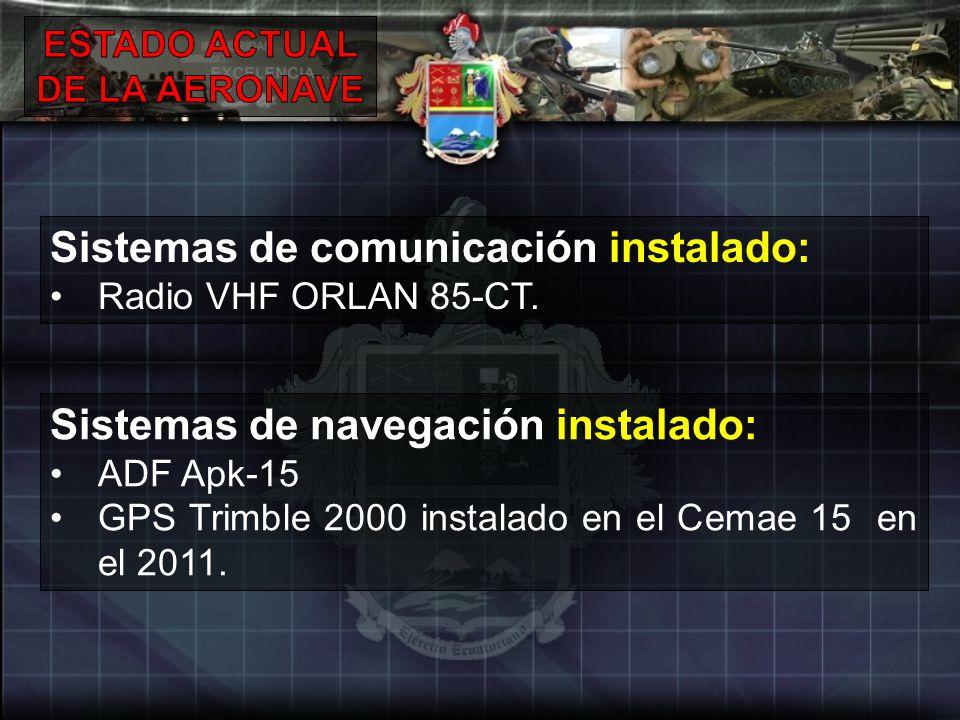Sistemas de comunicación instalado: Radio VHF ORLAN 85-CT. Sistemas de navegación instalado: ADF Apk-15 GPS Trimble 2000 instalado en el Cemae 15 en e
