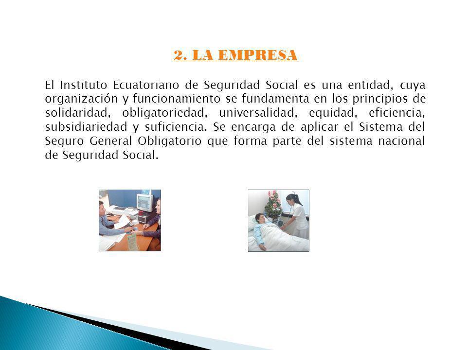 2. LA EMPRESA El Instituto Ecuatoriano de Seguridad Social es una entidad, cuya organización y funcionamiento se fundamenta en los principios de solid