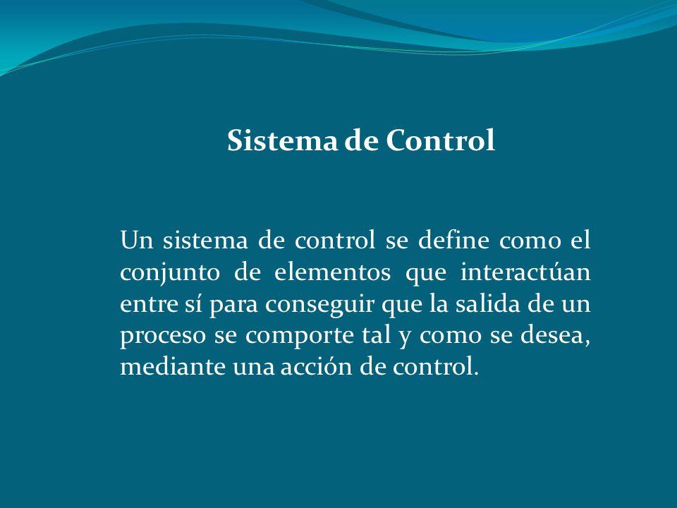 Sistema de Control Un sistema de control se define como el conjunto de elementos que interactúan entre sí para conseguir que la salida de un proceso s