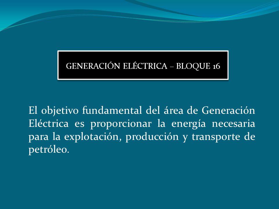GENERACIÓN ELÉCTRICA – BLOQUE 16 El objetivo fundamental del área de Generación Eléctrica es proporcionar la energía necesaria para la explotación, pr