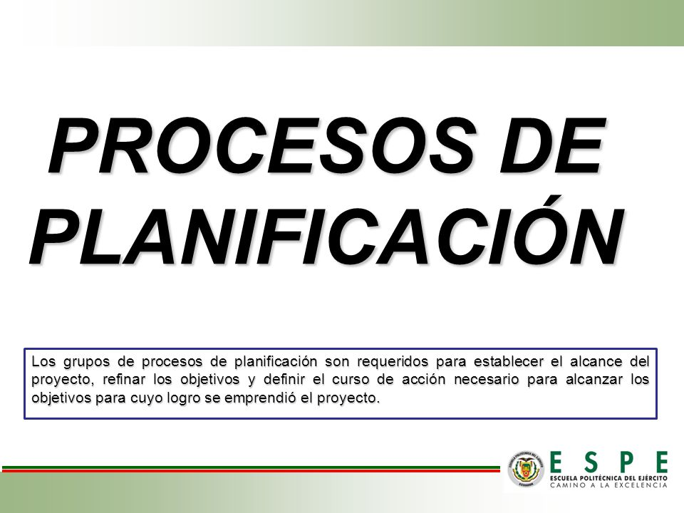 Los grupos de procesos de planificación son requeridos para establecer el alcance del proyecto, refinar los objetivos y definir el curso de acción necesario para alcanzar los objetivos para cuyo logro se emprendió el proyecto.
