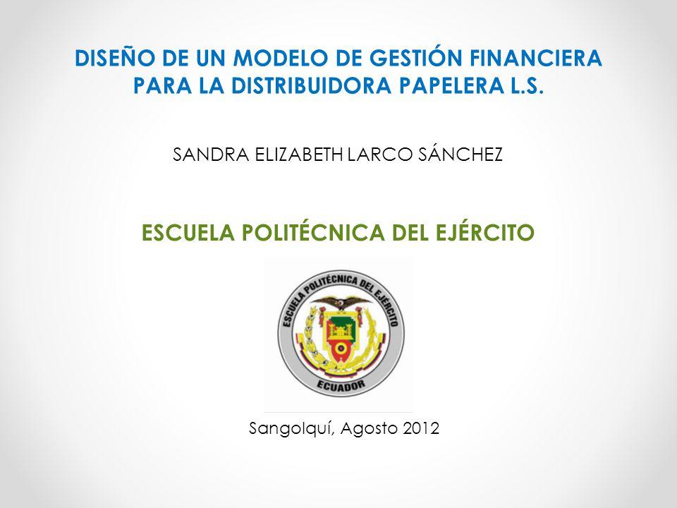 ESCUELA POLITÉCNICA DEL EJÉRCITO DISEÑO DE UN MODELO DE GESTIÓN FINANCIERA PARA LA DISTRIBUIDORA PAPELERA L.S. SANDRA ELIZABETH LARCO SÁNCHEZ Sangolqu