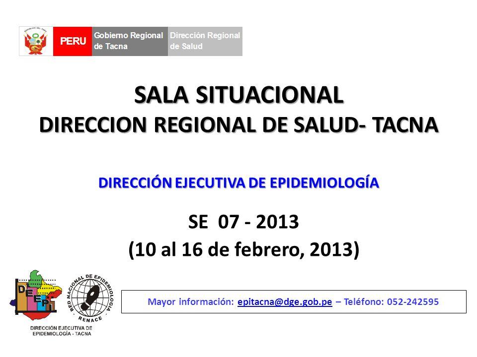 SALA SITUACIONAL DIRECCION REGIONAL DE SALUD- TACNA SE 07 - 2013 (10 al 16 de febrero, 2013) Mayor información: epitacna@dge.gob.pe – Teléfono: 052-242595epitacna@dge.gob.pe DIRECCIÓN EJECUTIVA DE EPIDEMIOLOGÍA