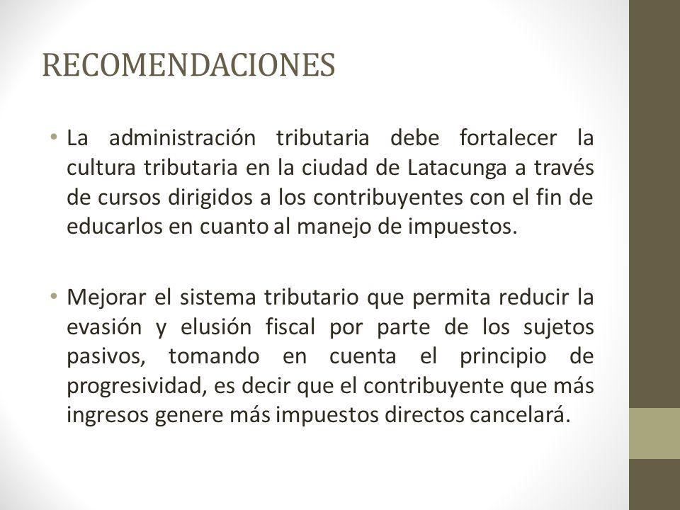 RECOMENDACIONES La administración tributaria debe fortalecer la cultura tributaria en la ciudad de Latacunga a través de cursos dirigidos a los contri